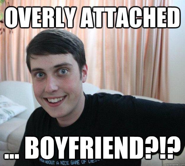 Overly Attached ... Boyfriend?!? - Overly Attached ... Boyfriend?!?  Overly Attached Boyfriend