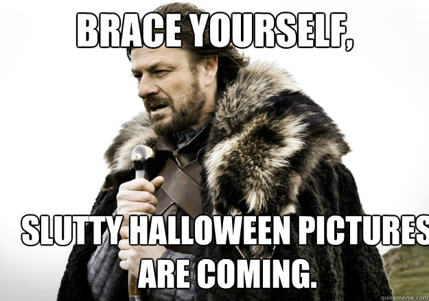 brace yourself, Slutty Halloween Pictures are Coming. - brace yourself, Slutty Halloween Pictures are Coming.  brace yourself the soccer updates are coming