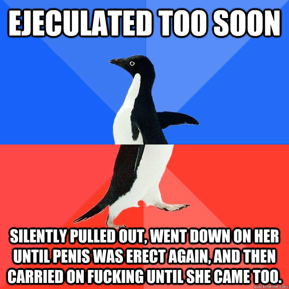 Ejeculated too soon Silently pulled out, went down on her until penis was erect again, and then carried on fucking until she came too. - Ejeculated too soon Silently pulled out, went down on her until penis was erect again, and then carried on fucking until she came too.  Socially Awkward Awesome Penguin