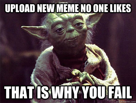 Upload new meme no one likes That is why you fail