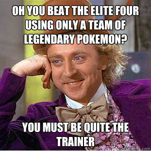 Oh you beat the elite four using only a team of legendary pokemon? you must be quite the trainer - Oh you beat the elite four using only a team of legendary pokemon? you must be quite the trainer  Condescending Wonka