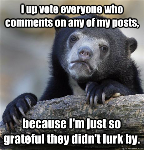 I up vote everyone who comments on any of my posts, because I'm just so grateful they didn't lurk by. - I up vote everyone who comments on any of my posts, because I'm just so grateful they didn't lurk by.  Confession Bear