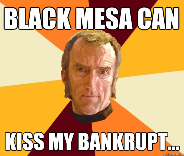Black mesa can kiss my bankrupt...