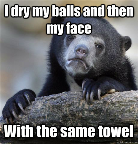 I dry my balls and then my face With the same towel - I dry my balls and then my face With the same towel  Confession Bear