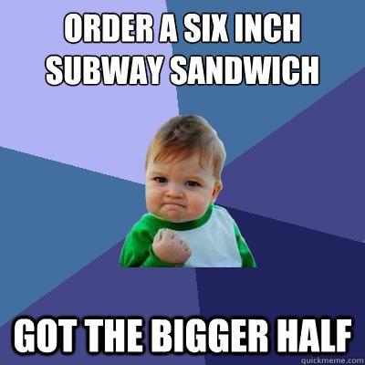 Order a six inch subway sandwich Got the bigger half - Order a six inch subway sandwich Got the bigger half  Success Kid