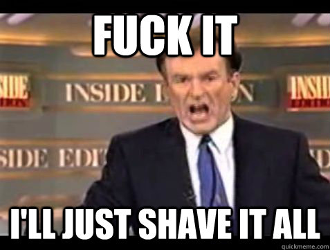 Fuck it I'll just shave it all - Fuck it I'll just shave it all  Misc