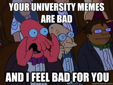Your university memes  are bad  And I feel bad for you