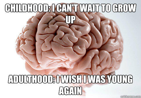 Childhood: i can't wait to grow up adulthood: i wish i was young again - Childhood: i can't wait to grow up adulthood: i wish i was young again  Scumbag Brain
