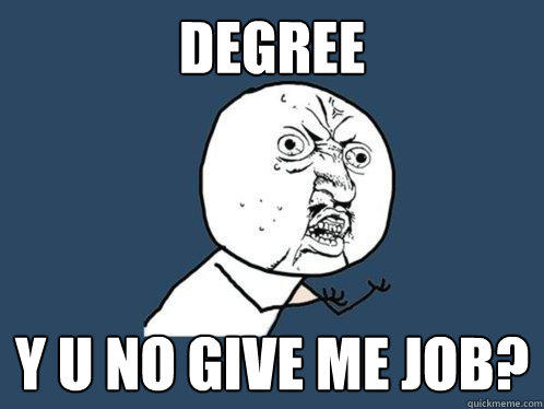 Degree Y u no give me job? - Degree Y u no give me job?  Y U No