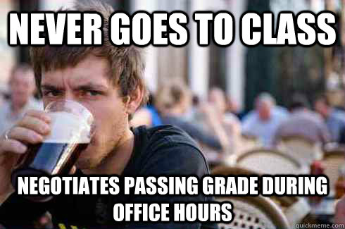never goes to class negotiates passing grade during office hours - never goes to class negotiates passing grade during office hours  Lazy College Senior