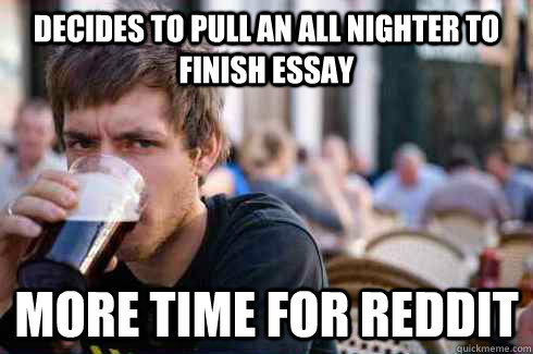 Decides to pull an all nighter to finish essay More time for reddit - Decides to pull an all nighter to finish essay More time for reddit  Lazy College Senior