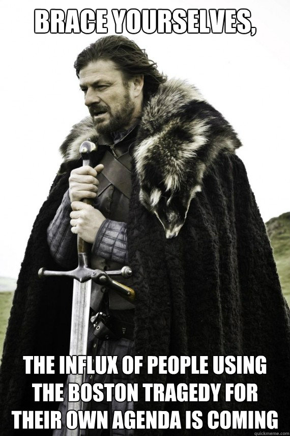 Brace yourselves, the influx of people using the boston tragedy for their own agenda is coming  - Brace yourselves, the influx of people using the boston tragedy for their own agenda is coming   Brace yourself