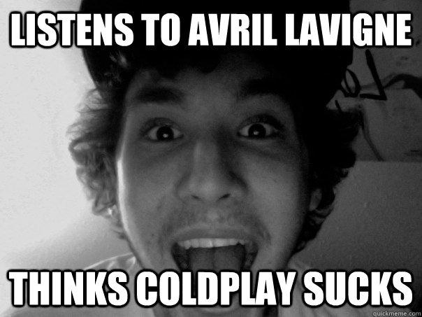 Listens to Avril Lavigne Thinks Coldplay sucks