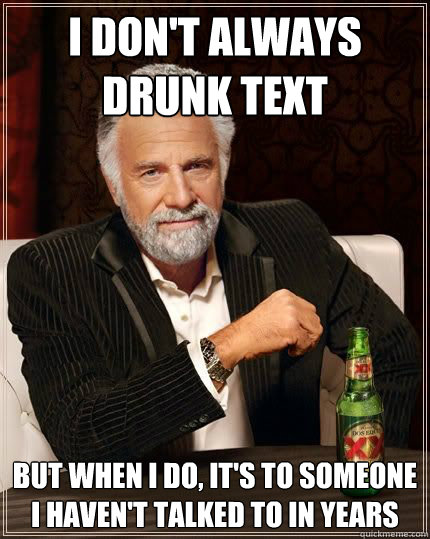 I don't always drunk text  But when I do, It's to someone I haven't talked to in years - I don't always drunk text  But when I do, It's to someone I haven't talked to in years  Most Interesting Man