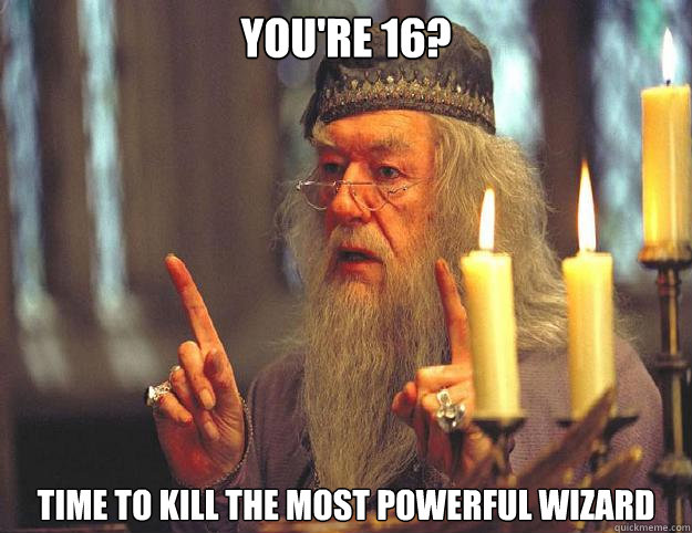 you're 16? time to kill the most powerful wizard - you're 16? time to kill the most powerful wizard  Dumbledore