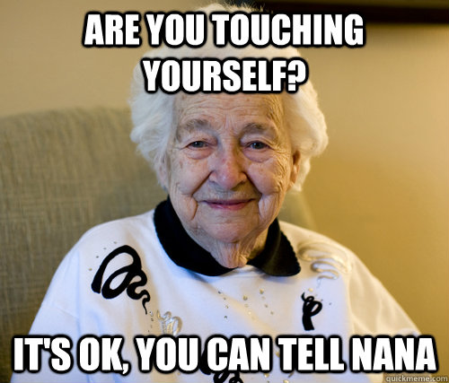 Are you touching yourself?  It's ok, you can tell nana - Are you touching yourself?  It's ok, you can tell nana  Scumbag Grandma