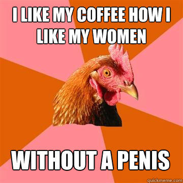 I like my coffee how i like my women without a penis - I like my coffee how i like my women without a penis  Anti-Joke Chicken