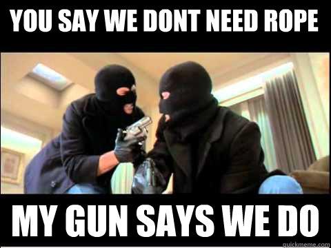 209e52f9660b591e900ed0168a30c5d134e55b71bcc2af2aced001f5fe76deb2 you say we dont need rope my gun says we do boondock saints meme