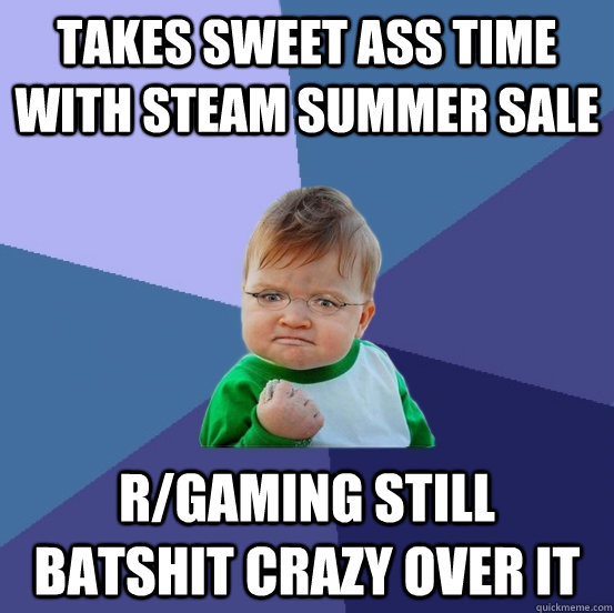 takes sweet ass time with steam summer sale r/gaming still batshit crazy over it - takes sweet ass time with steam summer sale r/gaming still batshit crazy over it  Success GabeN