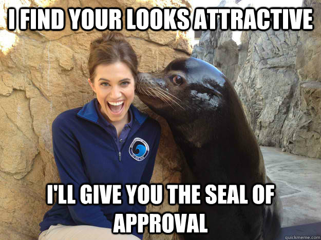 I find your looks attractive I'll give you the seal of approval  - I find your looks attractive I'll give you the seal of approval   Crazy Secret