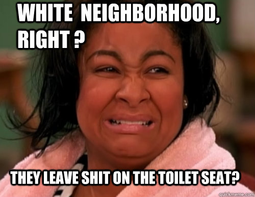 they leave shit on the toilet seat? white  neighborhood, right ?