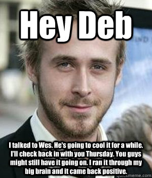 Hey Deb I talked to Wes. He's going to cool it for a while. I'll check back in with you Thursday. You guys might still have it going on. I ran it through my big brain and it came back positive. - Hey Deb I talked to Wes. He's going to cool it for a while. I'll check back in with you Thursday. You guys might still have it going on. I ran it through my big brain and it came back positive.  Misc