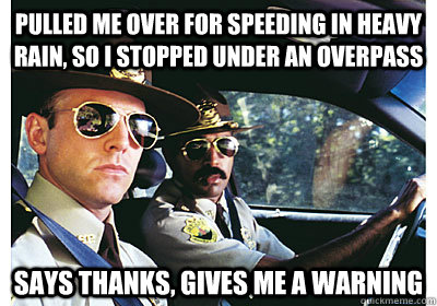 pulled me over for speeding in heavy rain, so i stopped under an overpass  says thanks, gives me a warning - pulled me over for speeding in heavy rain, so i stopped under an overpass  says thanks, gives me a warning  Good Guy Cop