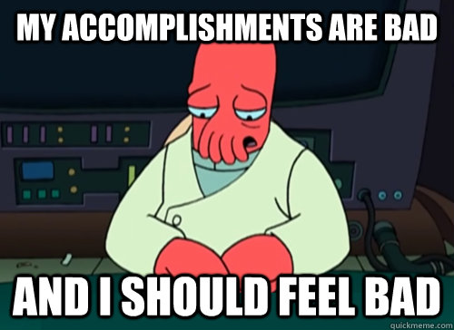 My accomplishments are bad and i should feel bad - My accomplishments are bad and i should feel bad  sad zoidberg