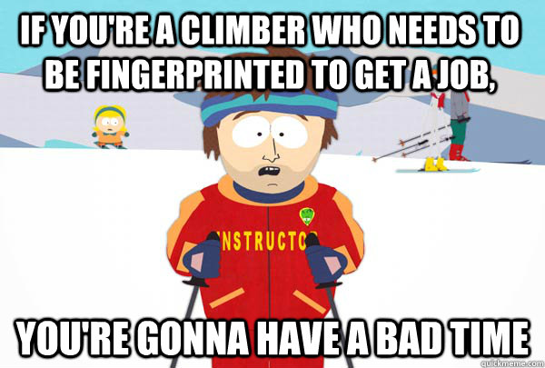 If you're a climber who needs to be fingerprinted to get a job, You're gonna have a bad time - If you're a climber who needs to be fingerprinted to get a job, You're gonna have a bad time  Super Cool Ski Instructor
