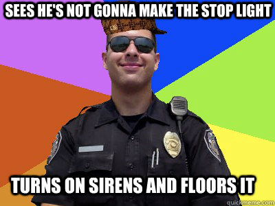 sees he's not gonna make the stop light turns on sirens and floors it  Scumbag Police Officer