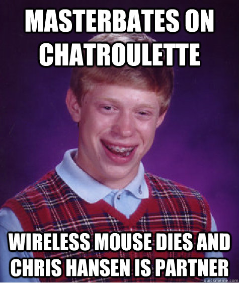 Masterbates on chatroulette wireless mouse dies and Chris Hansen is partner - Masterbates on chatroulette wireless mouse dies and Chris Hansen is partner  Badluckbrian