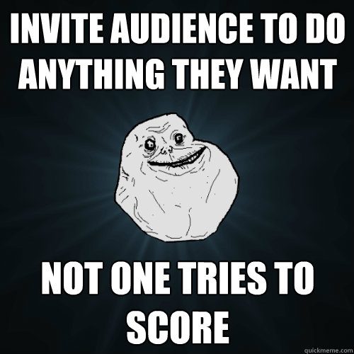 invite audience to do anything they want not one tries to score - invite audience to do anything they want not one tries to score  Forever Alone