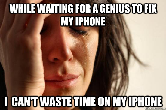 While waiting for a Genius to fix my iPhone I  can't waste time on my iphone - While waiting for a Genius to fix my iPhone I  can't waste time on my iphone  First World Problems