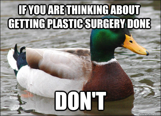 if you are thinking about getting plastic surgery done don't - if you are thinking about getting plastic surgery done don't  Actual Advice Mallard