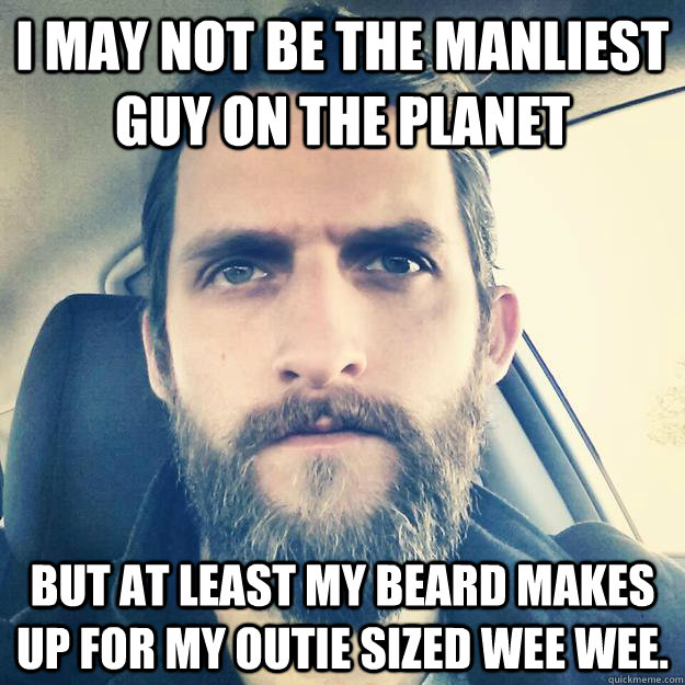 i may not be the manliest guy on the planet but at least my beard makes up for my outie sized wee wee. - i may not be the manliest guy on the planet but at least my beard makes up for my outie sized wee wee.  Misc
