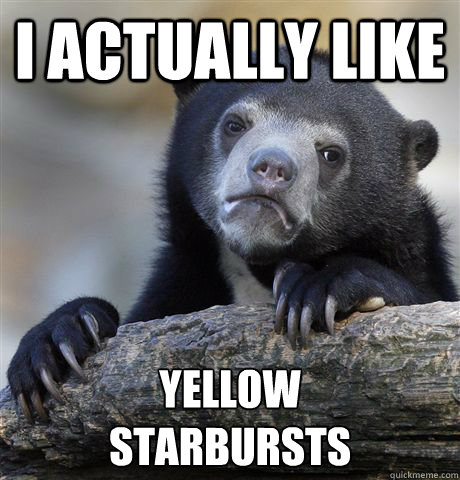 I Actually Like yellow  starbursts - I Actually Like yellow  starbursts  Confession Bear