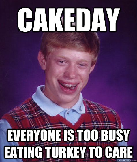 Cakeday everyone is too busy eating turkey to care - Cakeday everyone is too busy eating turkey to care  Bad Luck Brian