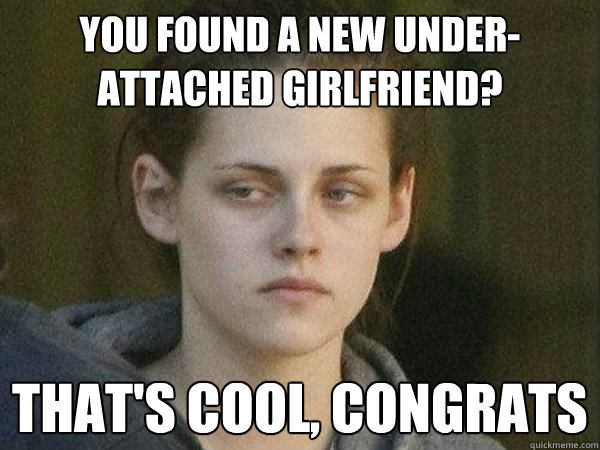 You found a new under-attached girlfriend? That's cool, congrats