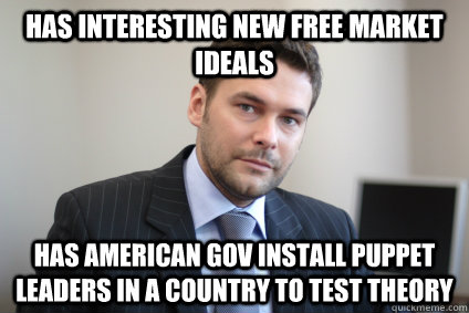 Has interesting new free market ideals Has american gov install puppet leaders in a country to test theory - Has interesting new free market ideals Has american gov install puppet leaders in a country to test theory  Misc
