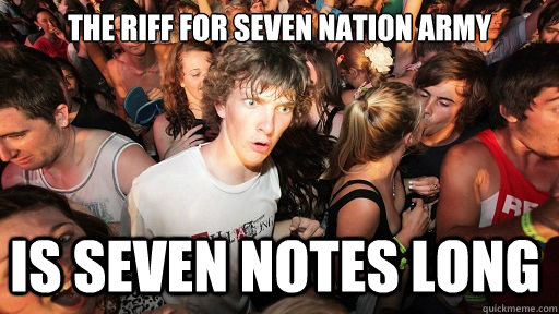 The Riff for seven nation army is seven notes long - The Riff for seven nation army is seven notes long  Sudden Clarity Clarence