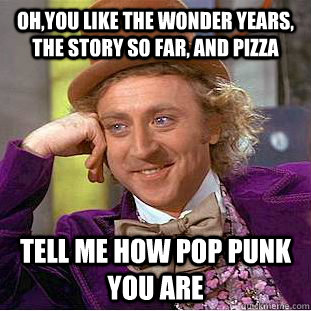 Oh,you like The Wonder Years, The Story So Far, and Pizza Tell me