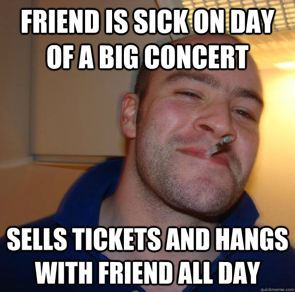Friend is sick on day of a big concert sells tickets and hangs with friend all day - Friend is sick on day of a big concert sells tickets and hangs with friend all day  Misc