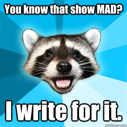 You know that show MAD? I write for it. - You know that show MAD? I write for it.  Lame Pun Coon