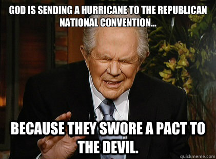 God is sending a hurricane to the Republican national Convention... because they swore a pact to the devil. - God is sending a hurricane to the Republican national Convention... because they swore a pact to the devil.  Pat Robertson