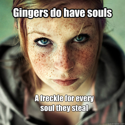 20bf0768d908951683b46a7240d09a842da8cc542dee924f69e988a1b1b330d0 gingers do have souls a freckle for every soul they steal ginger