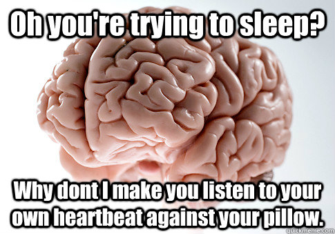 Oh you're trying to sleep? Why dont I make you listen to your own heartbeat against your pillow.  - Oh you're trying to sleep? Why dont I make you listen to your own heartbeat against your pillow.   Scumbag Brain