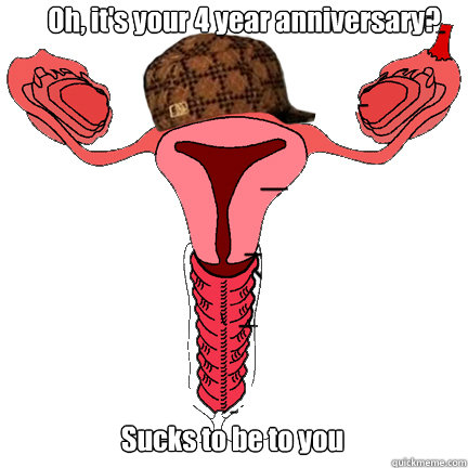 Oh, it's your 4 year anniversary? Sucks to be to you  scumbag vagina