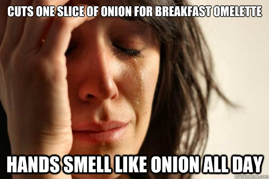 Cuts one slice of onion for breakfast omelette  Hands smell like onion all day - Cuts one slice of onion for breakfast omelette  Hands smell like onion all day  First World Problems