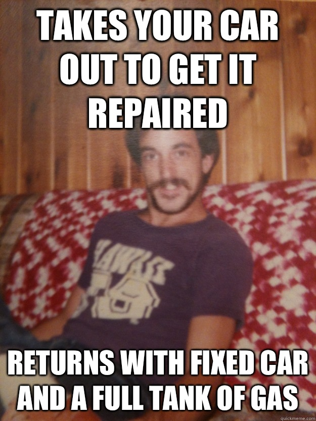 Takes your car out to get it repaired Returns with fixed car and a full tank of gas
