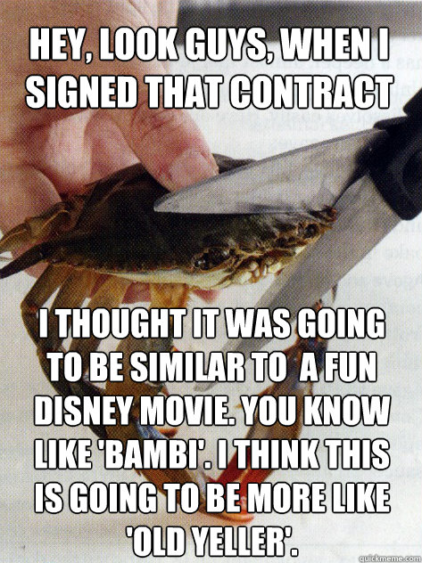 Hey, look guys, when I signed that contract I thought it was going to be similar to  a fun Disney movie. you know like 'Bambi'. I think this is going to be more like 'Old Yeller'. - Hey, look guys, when I signed that contract I thought it was going to be similar to  a fun Disney movie. you know like 'Bambi'. I think this is going to be more like 'Old Yeller'.  Optimistic Crab